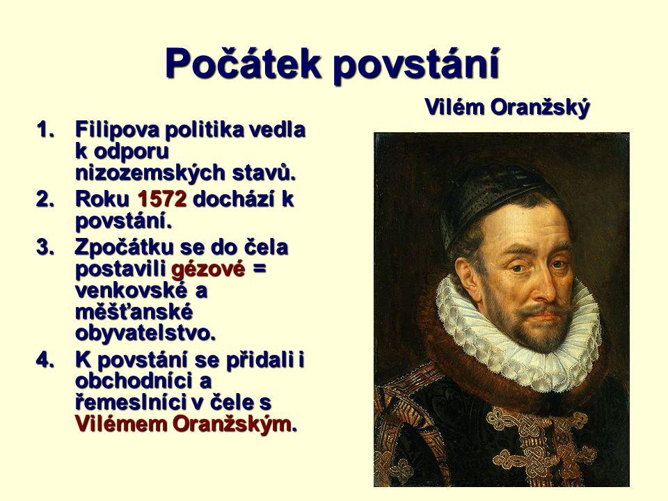 Počátek povstání 1.Filipova politika vedla k odporu nizozemských stavů. 2.Roku 1572 dochází k povstání. 3.Zpočátku se do čela postavili gézové = venko