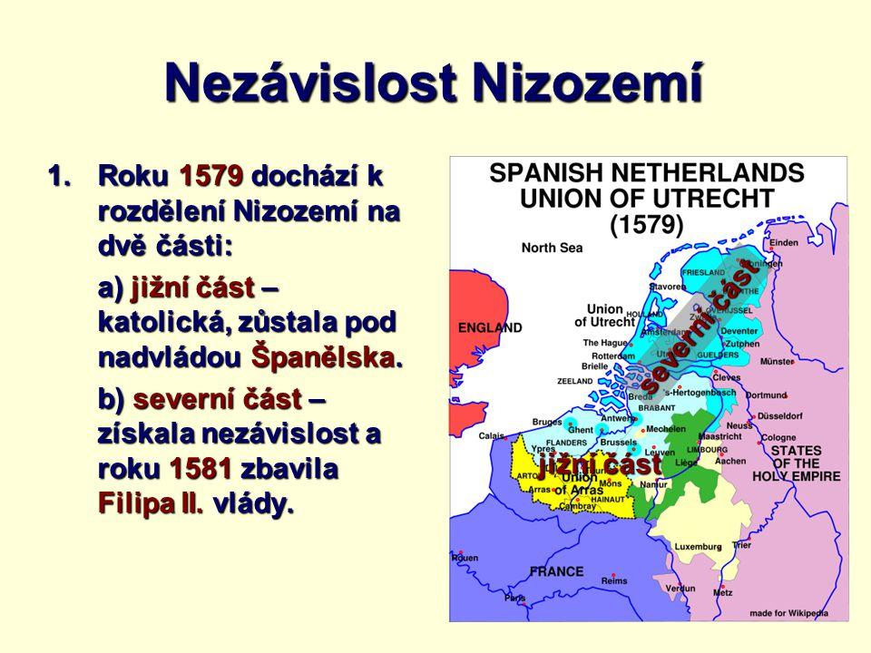 Nezávislost Nizozemí 1.Roku 1579 dochází k rozdělení Nizozemí na dvě části: a) jižní část – katolická, zůstala pod nadvládou Španělska. b) severní čás