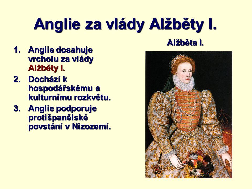 Anglie za vlády Alžběty I. 1.Anglie dosahuje vrcholu za vlády Alžběty I. 2.Dochází k hospodářskému a kulturnímu rozkvětu. 3.Anglie podporuje protišpan