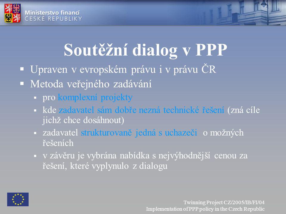Soutěžní dialog v PPP  Upraven v evropském právu i v právu ČR  Metoda veřejného zadávání  pro komplexní projekty  kde zadavatel sám dobře nezná technické řešení (zná cíle jichž chce dosáhnout)  zadavatel strukturovaně jedná s uchazeči o možných řešeních  v závěru je vybrána nabídka s nejvýhodnější cenou za řešení, které vyplynulo z dialogu Twinning Project CZ/2005/IB/FI/04 Implementation of PPP policy in the Czech Republic