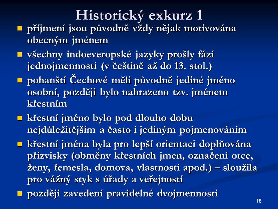 18 Historický exkurz 1 příjmení jsou původně vždy nějak motivována obecným jménem příjmení jsou původně vždy nějak motivována obecným jménem všechny indoeveropské jazyky prošly fází jednojmennosti (v češtině až do 13.