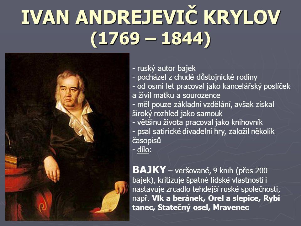 IVAN ANDREJEVIČ KRYLOV (1769 – 1844) - ruský autor bajek - pocházel z chudé důstojnické rodiny - od osmi let pracoval jako kancelářský poslíček a živi