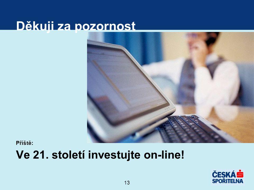 13 Děkuji za pozornost Příště: Ve 21. století investujte on-line!