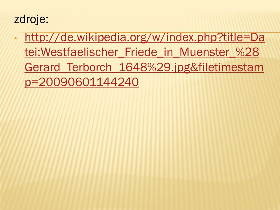 zdroje: http://de.wikipedia.org/w/index.php title=Da tei:Westfaelischer_Friede_in_Muenster_%28 Gerard_Terborch_1648%29.jpg&filetimestam p=20090601144240 http://de.wikipedia.org/w/index.php title=Da tei:Westfaelischer_Friede_in_Muenster_%28 Gerard_Terborch_1648%29.jpg&filetimestam p=20090601144240