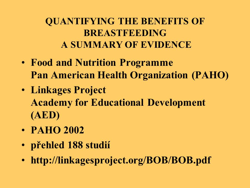 QUANTIFYING THE BENEFITS OF BREASTFEEDING A SUMMARY OF EVIDENCE Food and Nutrition Programme Pan American Health Organization (PAHO) Linkages Project Academy for Educational Development (AED) PAHO 2002 přehled 188 studií http://linkagesproject.org/BOB/BOB.pdf