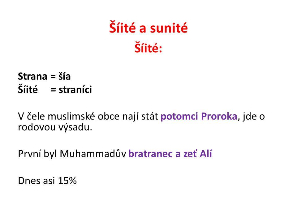 Šíité a sunité Šíité: Strana = šía Šíité = straníci V čele muslimské obce nají stát potomci Proroka, jde o rodovou výsadu. První byl Muhammadův bratra