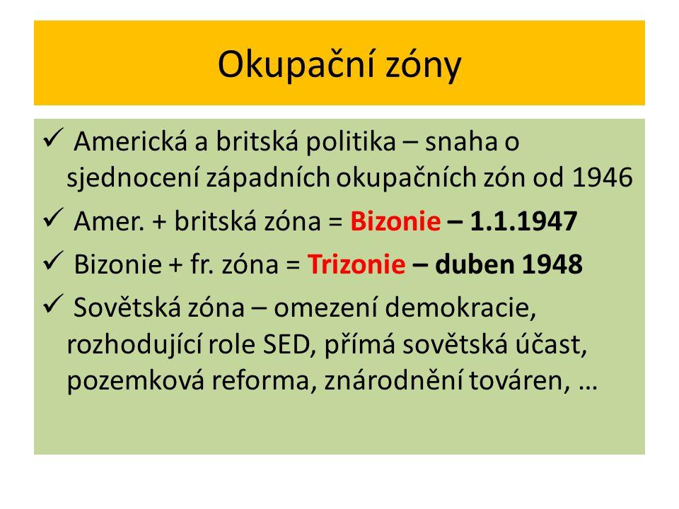 Okupační zóny Americká a britská politika – snaha o sjednocení západních okupačních zón od 1946 Amer. + britská zóna = Bizonie – 1.1.1947 Bizonie + fr