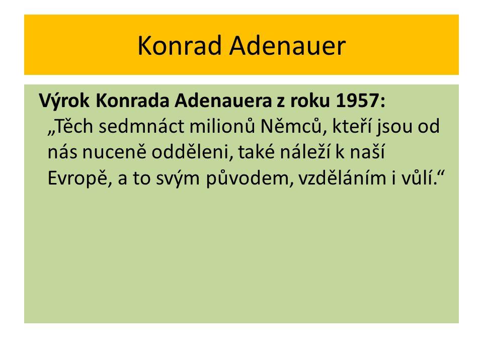 """Konrad Adenauer Výrok Konrada Adenauera z roku 1957: """"Těch sedmnáct milionů Němců, kteří jsou od nás nuceně odděleni, také náleží k naší Evropě, a to"""