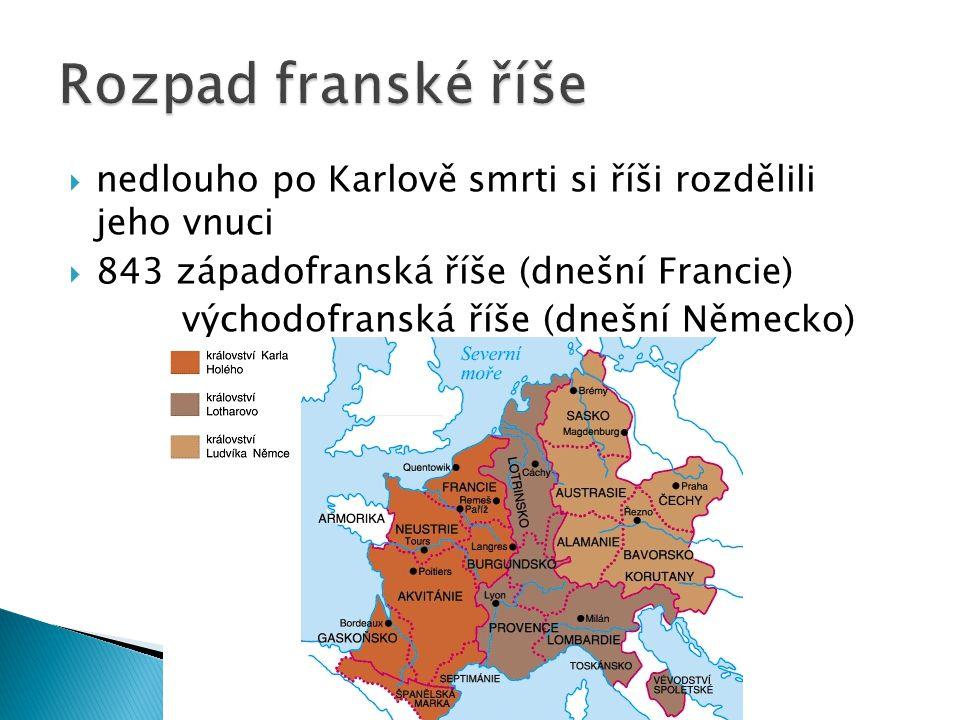  nedlouho po Karlově smrti si říši rozdělili jeho vnuci  843 západofranská říše (dnešní Francie) východofranská říše (dnešní Německo) pás území mezi oběma státy