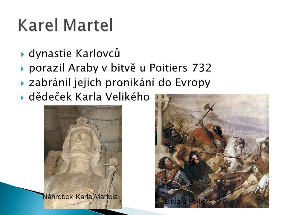  dynastie Karlovců  porazil Araby v bitvě u Poitiers 732  zabránil jejich pronikání do Evropy  dědeček Karla Velikého Bitva u Poitiers Náhrobek Karla Martela