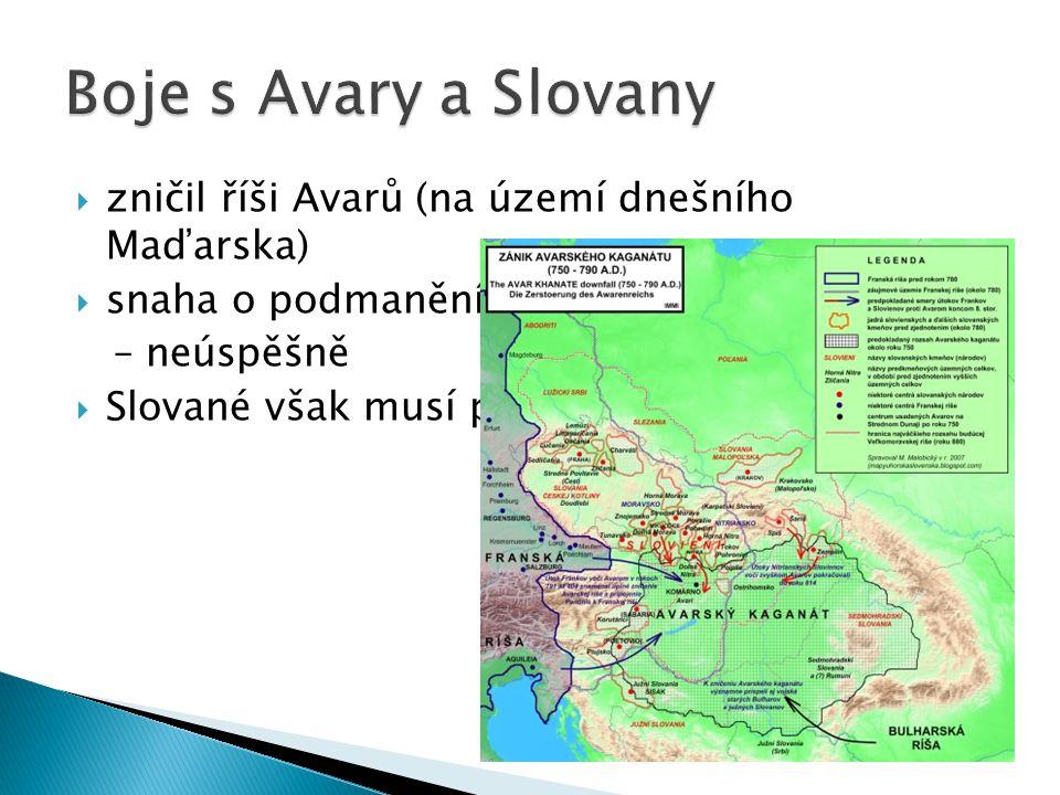  zničil říši Avarů (na území dnešního Maďarska)  snaha o podmanění Slovanů na našem území – neúspěšně  Slované však musí platit poplatky - tribut