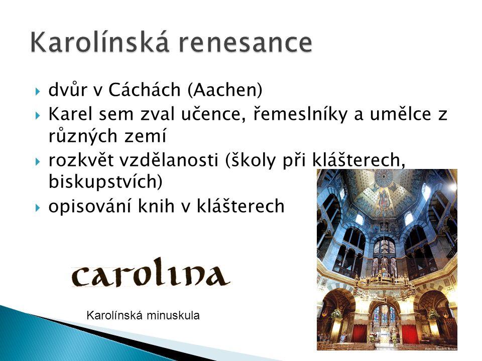  dvůr v Cáchách (Aachen)  Karel sem zval učence, řemeslníky a umělce z různých zemí  rozkvět vzdělanosti (školy při klášterech, biskupstvích)  opisování knih v klášterech Karolínská minuskula