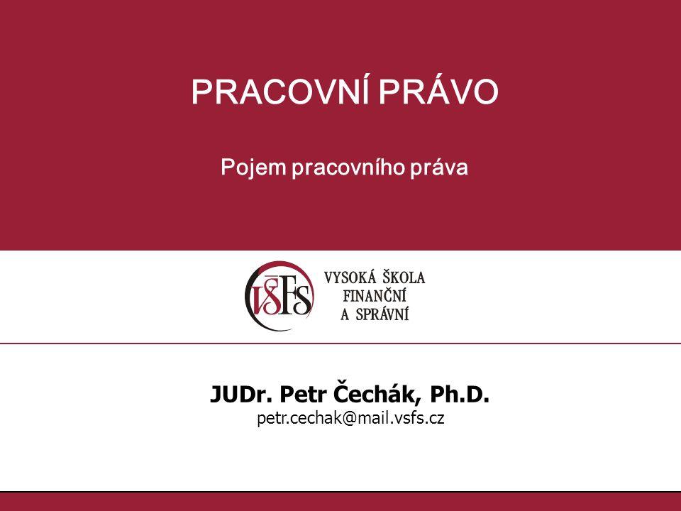 PRACOVNÍ PRÁVO Pojem pracovního práva JUDr. Petr Čechák, Ph.D. petr.cechak@mail.vsfs.cz