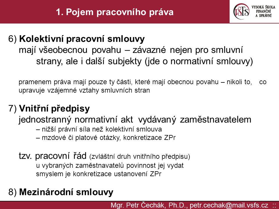 Mgr. Petr Čechák, Ph.D., petr.cechak@mail.vsfs.cz :: 1. Pojem pracovního práva 6) Kolektivní pracovní smlouvy mají všeobecnou povahu – závazné nejen p