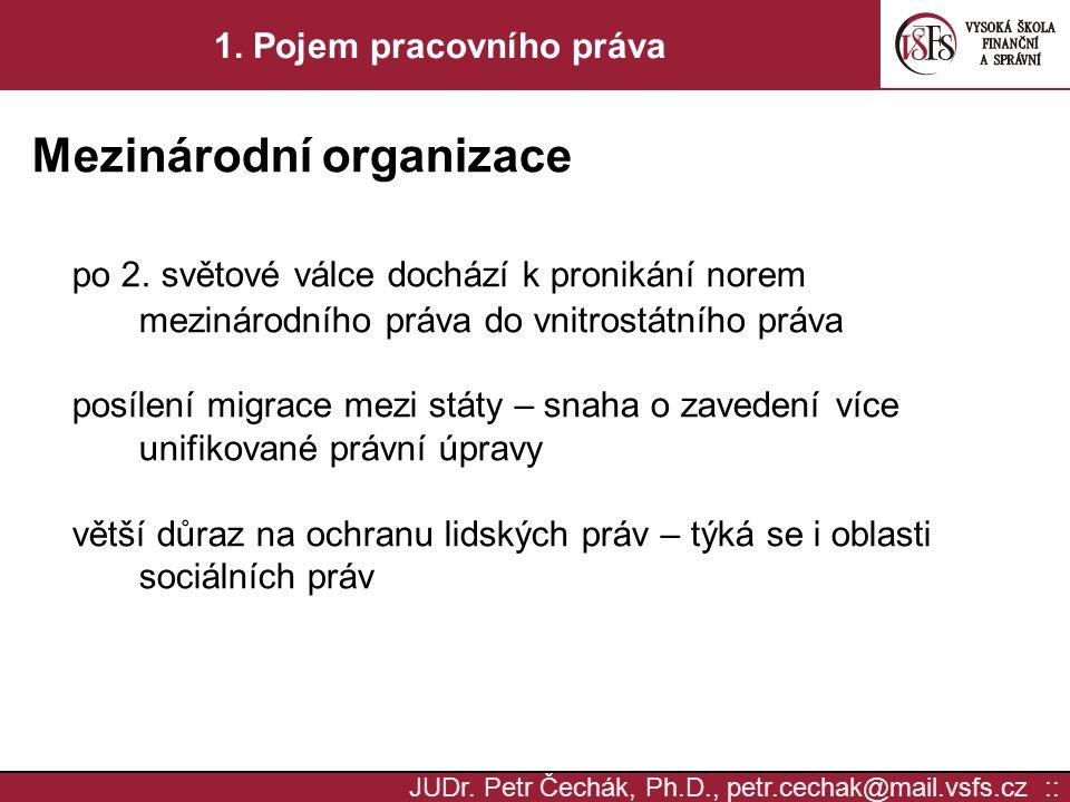 JUDr. Petr Čechák, Ph.D., petr.cechak@mail.vsfs.cz :: 1. Pojem pracovního práva Mezinárodní organizace po 2. světové válce dochází k pronikání norem m