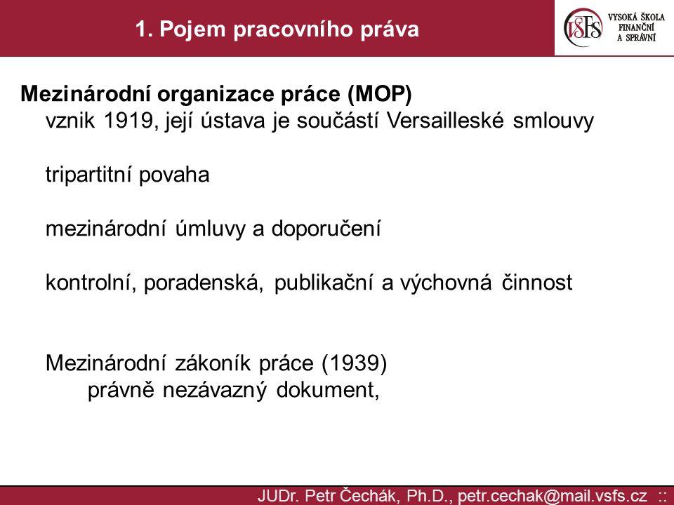 JUDr. Petr Čechák, Ph.D., petr.cechak@mail.vsfs.cz :: 1. Pojem pracovního práva Mezinárodní organizace práce (MOP) vznik 1919, její ústava je součástí