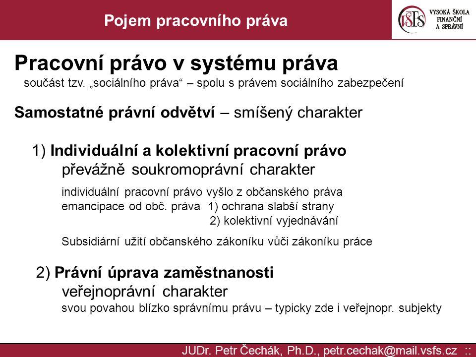 """JUDr. Petr Čechák, Ph.D., petr.cechak@mail.vsfs.cz :: Pojem pracovního práva Pracovní právo v systému práva součást tzv. """"sociálního práva"""" – spolu s"""