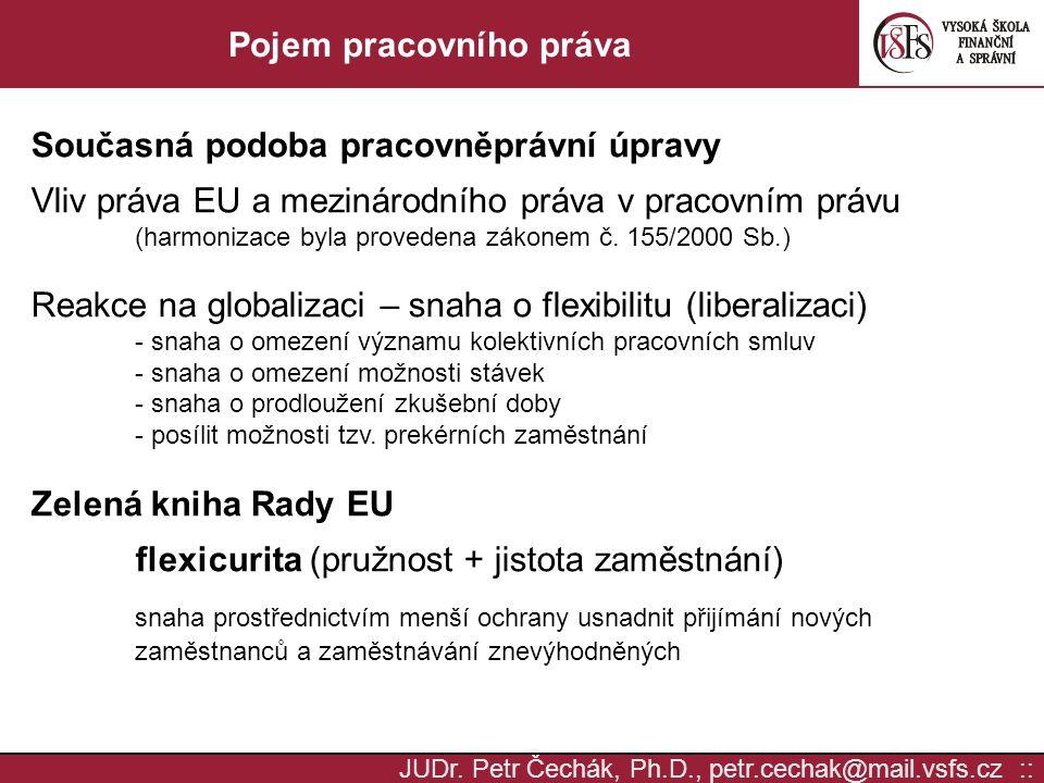 JUDr. Petr Čechák, Ph.D., petr.cechak@mail.vsfs.cz :: Pojem pracovního práva Současná podoba pracovněprávní úpravy Vliv práva EU a mezinárodního práva