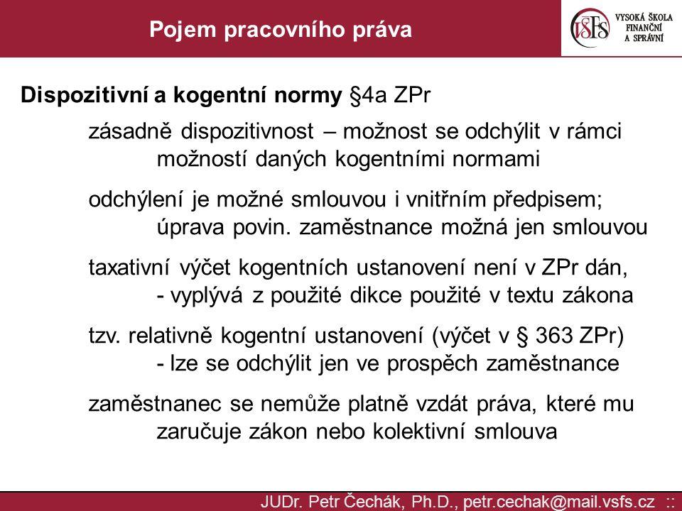 JUDr. Petr Čechák, Ph.D., petr.cechak@mail.vsfs.cz :: Pojem pracovního práva Dispozitivní a kogentní normy §4a ZPr zásadně dispozitivnost – možnost se
