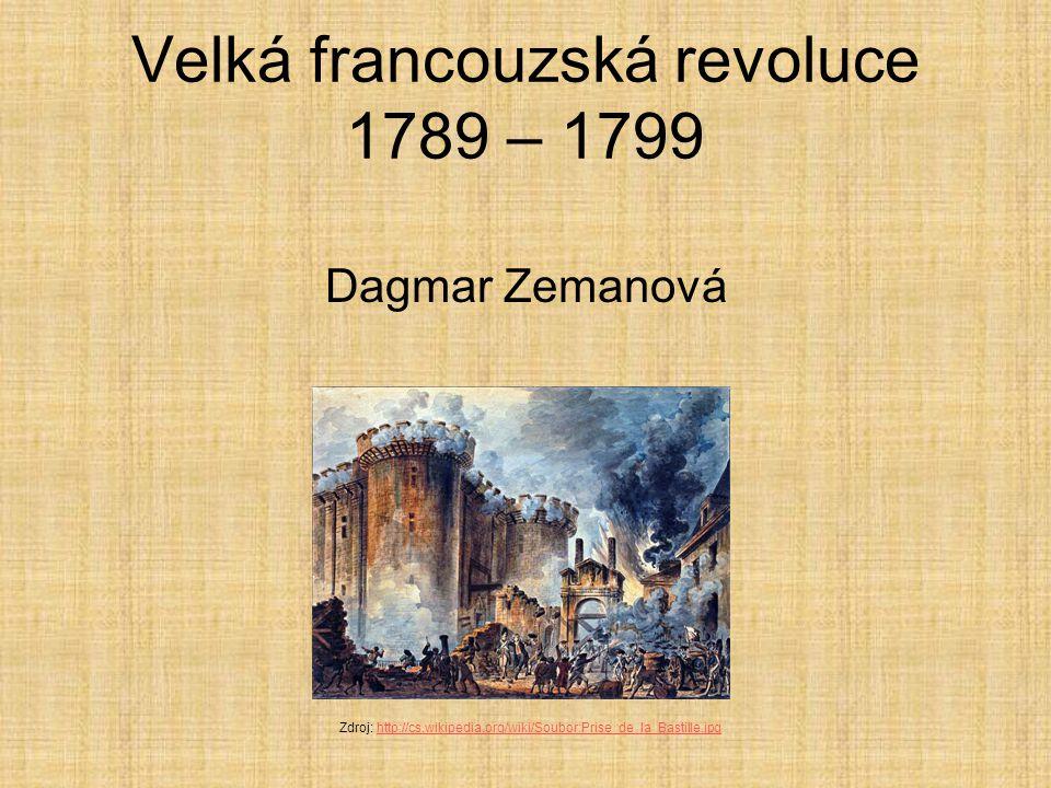 Velká francouzská revoluce 1789 – 1799 Dagmar Zemanová Zdroj: http://cs.wikipedia.org/wiki/Soubor:Prise_de_la_Bastille.jpghttp://cs.wikipedia.org/wiki