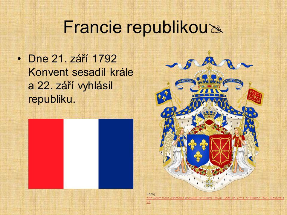 Francie republikou  Dne 21. září 1792 Konvent sesadil krále a 22. září vyhlásil republiku. Zdroj: http://commons.wikimedia.org/wiki/File:Grand_Royal_