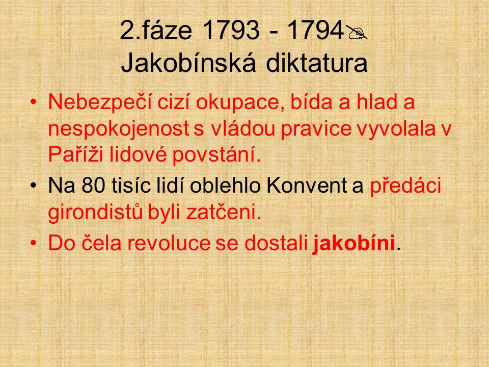 2.fáze 1793 - 1794  Jakobínská diktatura Nebezpečí cizí okupace, bída a hlad a nespokojenost s vládou pravice vyvolala v Paříži lidové povstání. Na 8