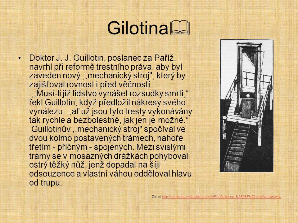 Gilotina  Doktor J. J. Guillotin, poslanec za Paříž, navrhl při reformě trestního práva, aby byl zaveden nový,,mechanický stroj