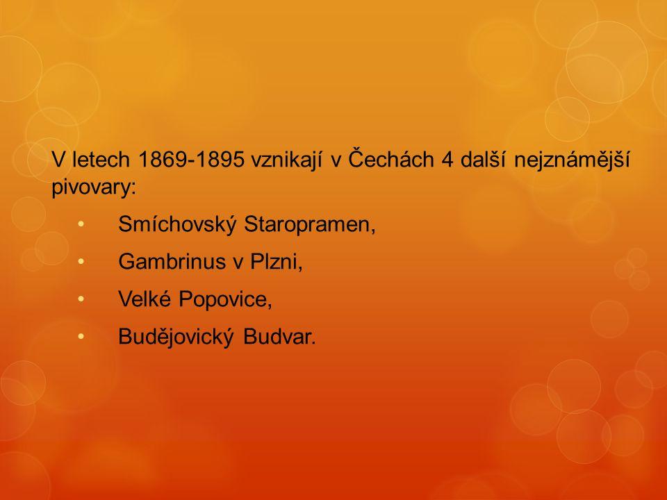 V letech 1869-1895 vznikají v Čechách 4 další nejznámější pivovary: Smíchovský Staropramen, Gambrinus v Plzni, Velké Popovice, Budějovický Budvar.