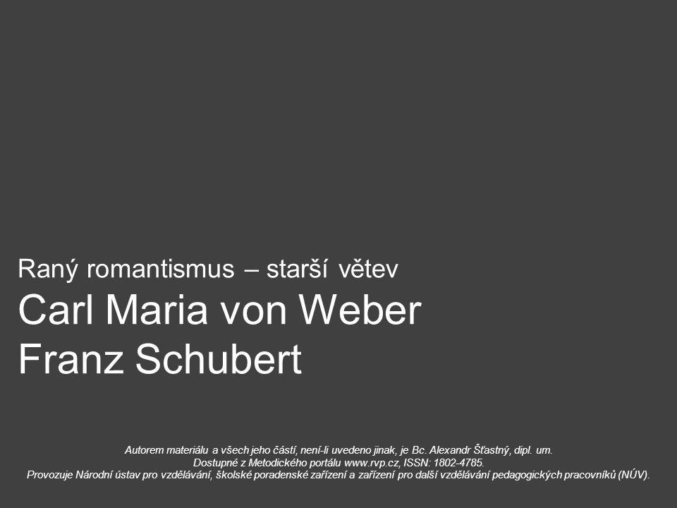Raný romantismus – starší větev Carl Maria von Weber Franz Schubert Autorem materiálu a všech jeho částí, není-li uvedeno jinak, je Bc. Alexandr Šťast