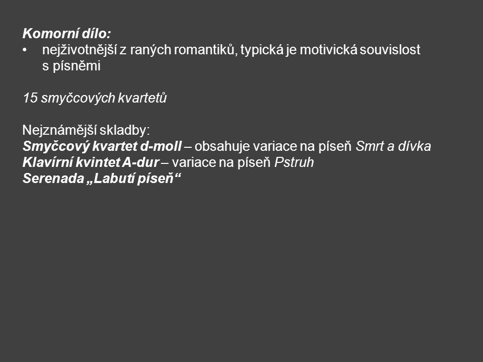 Komorní dílo: nejživotnější z raných romantiků, typická je motivická souvislost s písněmi 15 smyčcových kvartetů Nejznámější skladby: Smyčcový kvartet