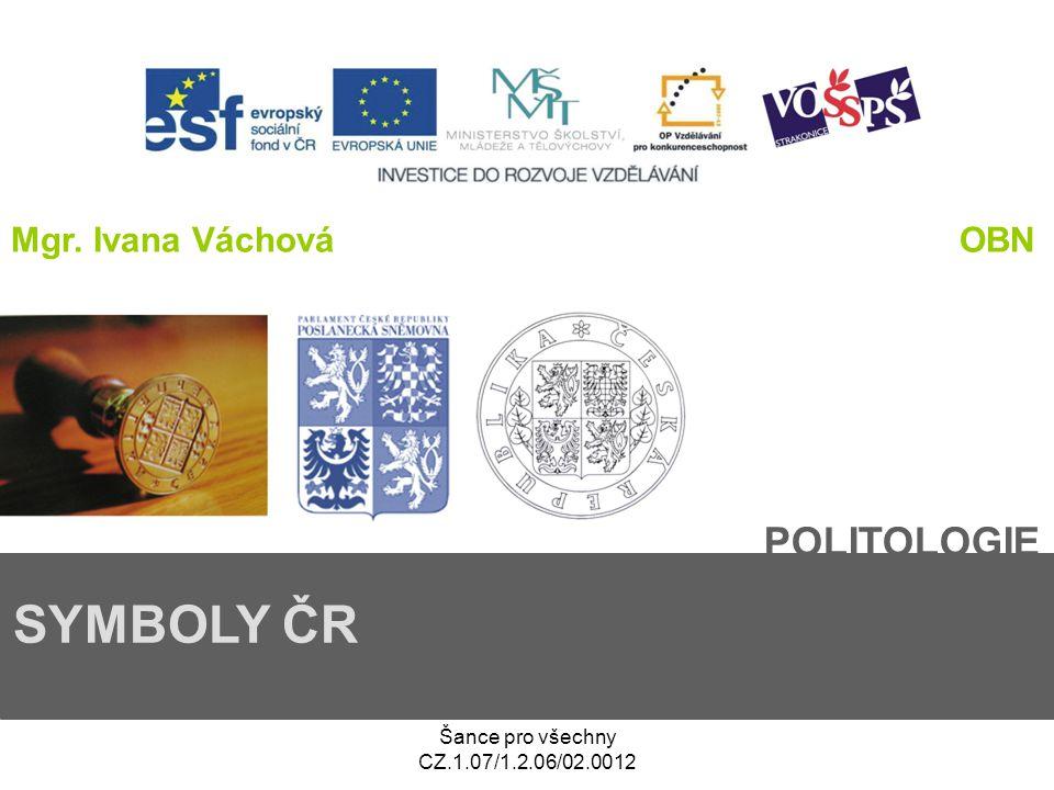 Šance pro všechny CZ.1.07/1.2.06/02.0012 POLITOLOGIE SYMBOLY ČR Mgr. Ivana VáchováOBN
