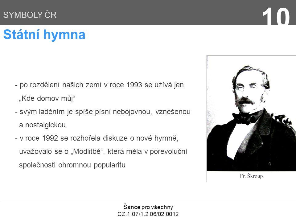 """Šance pro všechny CZ.1.07/1.2.06/02.0012 10 SYMBOLY ČR Státní hymna - po rozdělení našich zemí v roce 1993 se užívá jen """"Kde domov můj - svým laděním je spíše písní nebojovnou, vznešenou a nostalgickou - v roce 1992 se rozhořela diskuze o nové hymně, uvažovalo se o """"Modlitbě , která měla v porevoluční společnosti ohromnou popularitu"""