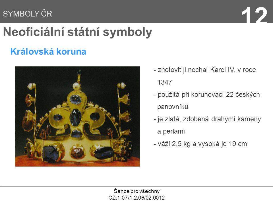 Šance pro všechny CZ.1.07/1.2.06/02.0012 12 Neoficiální státní symboly Královská koruna - zhotovit ji nechal Karel IV. v roce 1347 - použitá při korun