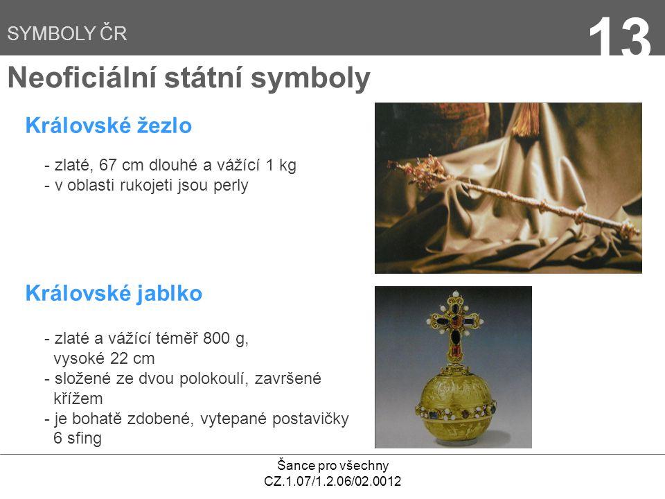 Šance pro všechny CZ.1.07/1.2.06/02.0012 13 Neoficiální státní symboly Královské žezlo - zlaté, 67 cm dlouhé a vážící 1 kg - v oblasti rukojeti jsou perly Královské jablko - zlaté a vážící téměř 800 g, vysoké 22 cm - složené ze dvou polokoulí, završené křížem - je bohatě zdobené, vytepané postavičky 6 sfing SYMBOLY ČR