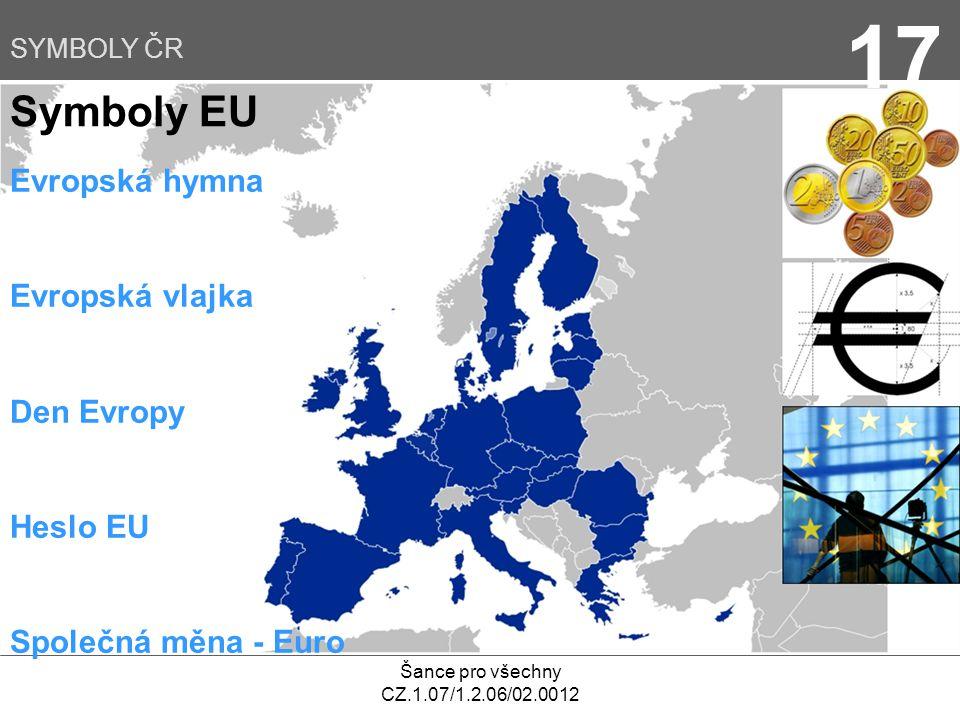 Šance pro všechny CZ.1.07/1.2.06/02.0012 17 Symboly EU SYMBOLY ČR Evropská hymna Evropská vlajka Den Evropy Heslo EU Společná měna - Euro