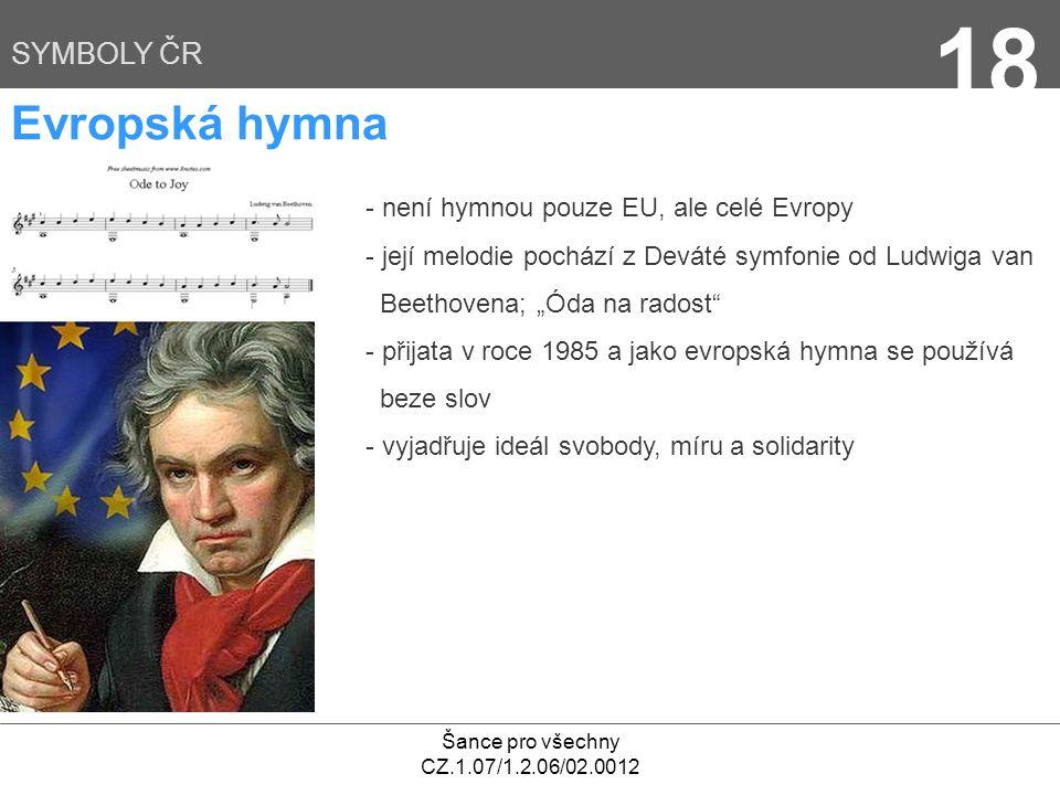 """Šance pro všechny CZ.1.07/1.2.06/02.0012 18 SYMBOLY ČR Evropská hymna - není hymnou pouze EU, ale celé Evropy - její melodie pochází z Deváté symfonie od Ludwiga van Beethovena; """"Óda na radost - přijata v roce 1985 a jako evropská hymna se používá beze slov - vyjadřuje ideál svobody, míru a solidarity"""