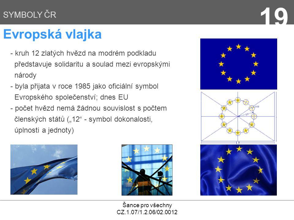 """Šance pro všechny CZ.1.07/1.2.06/02.0012 19 SYMBOLY ČR Evropská vlajka - kruh 12 zlatých hvězd na modrém podkladu představuje solidaritu a soulad mezi evropskými národy - byla přijata v roce 1985 jako oficiální symbol Evropského společenství; dnes EU - počet hvězd nemá žádnou souvislost s počtem členských států (""""12 - symbol dokonalosti, úplnosti a jednoty)"""