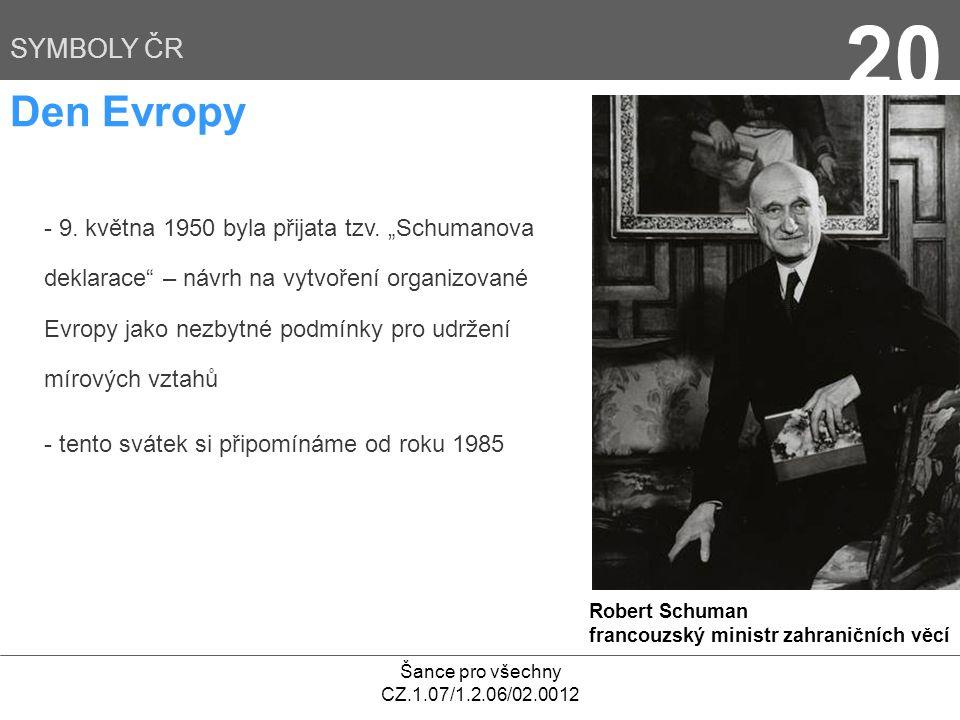 """Šance pro všechny CZ.1.07/1.2.06/02.0012 20 SYMBOLY ČR Den Evropy - 9. května 1950 byla přijata tzv. """"Schumanova deklarace"""" – návrh na vytvoření organ"""