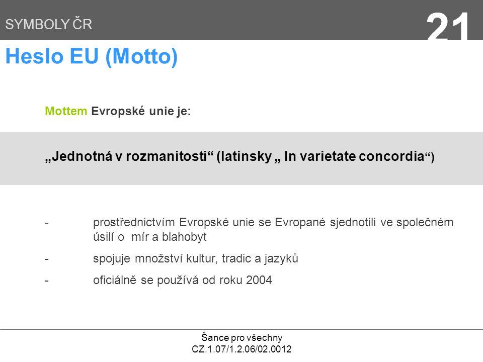 """Šance pro všechny CZ.1.07/1.2.06/02.0012 21 SYMBOLY ČR Heslo EU (Motto) Mottem Evropské unie je: """"Jednotná v rozmanitosti (latinsky """" In varietate concordia ) - prostřednictvím Evropské unie se Evropané sjednotili ve společném úsilí o mír a blahobyt - spojuje množství kultur, tradic a jazyků - oficiálně se používá od roku 2004"""
