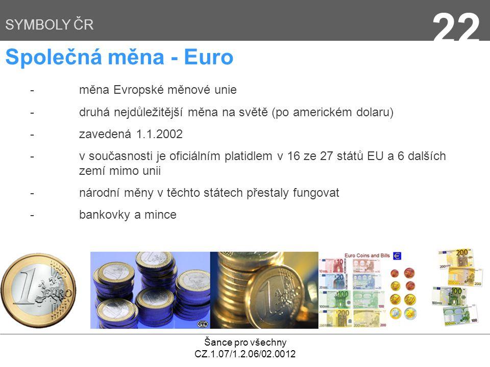 Šance pro všechny CZ.1.07/1.2.06/02.0012 22 SYMBOLY ČR - měna Evropské měnové unie - druhá nejdůležitější měna na světě (po americkém dolaru) - zavede