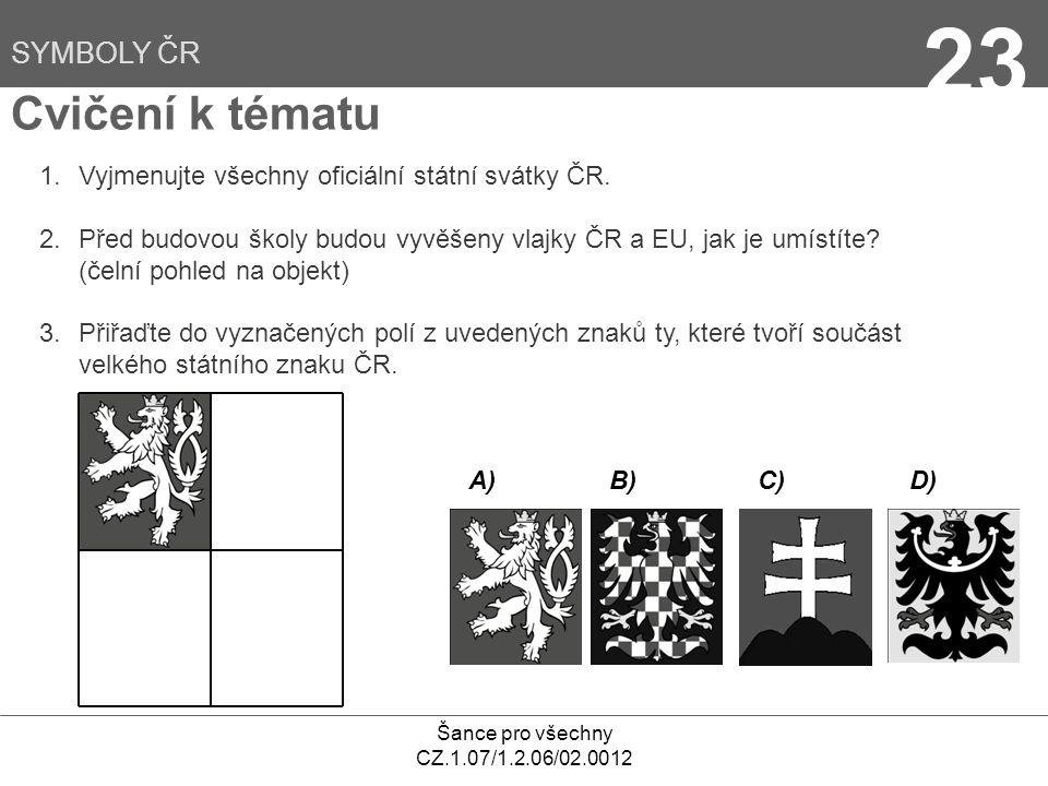 Šance pro všechny CZ.1.07/1.2.06/02.0012 23 Cvičení k tématu SYMBOLY ČR 1.Vyjmenujte všechny oficiální státní svátky ČR.