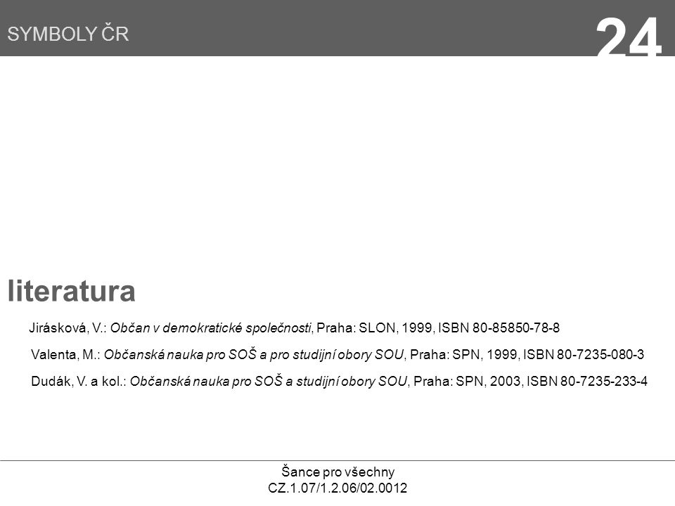 Šance pro všechny CZ.1.07/1.2.06/02.0012 24 literatura Jirásková, V.: Občan v demokratické společnosti, Praha: SLON, 1999, ISBN 80-85850-78-8 Valenta, M.: Občanská nauka pro SOŠ a pro studijní obory SOU, Praha: SPN, 1999, ISBN 80-7235-080-3 Dudák, V.