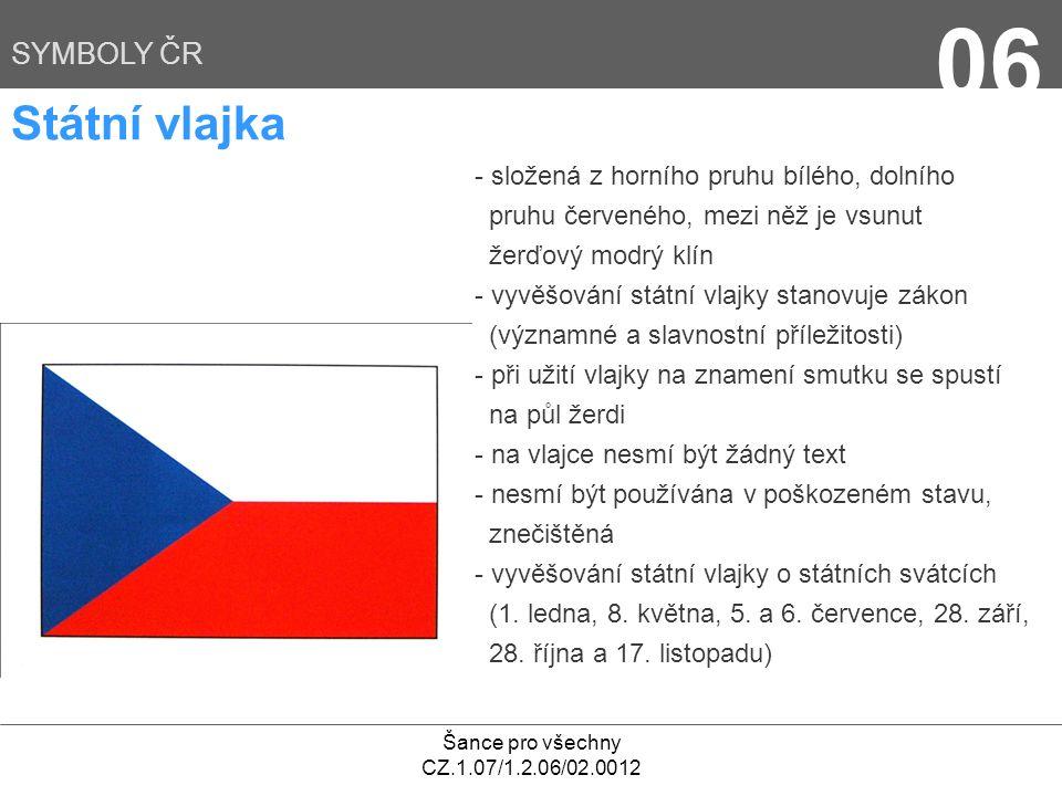 Šance pro všechny CZ.1.07/1.2.06/02.0012 06 SYMBOLY ČR Státní vlajka - složená z horního pruhu bílého, dolního pruhu červeného, mezi něž je vsunut žer