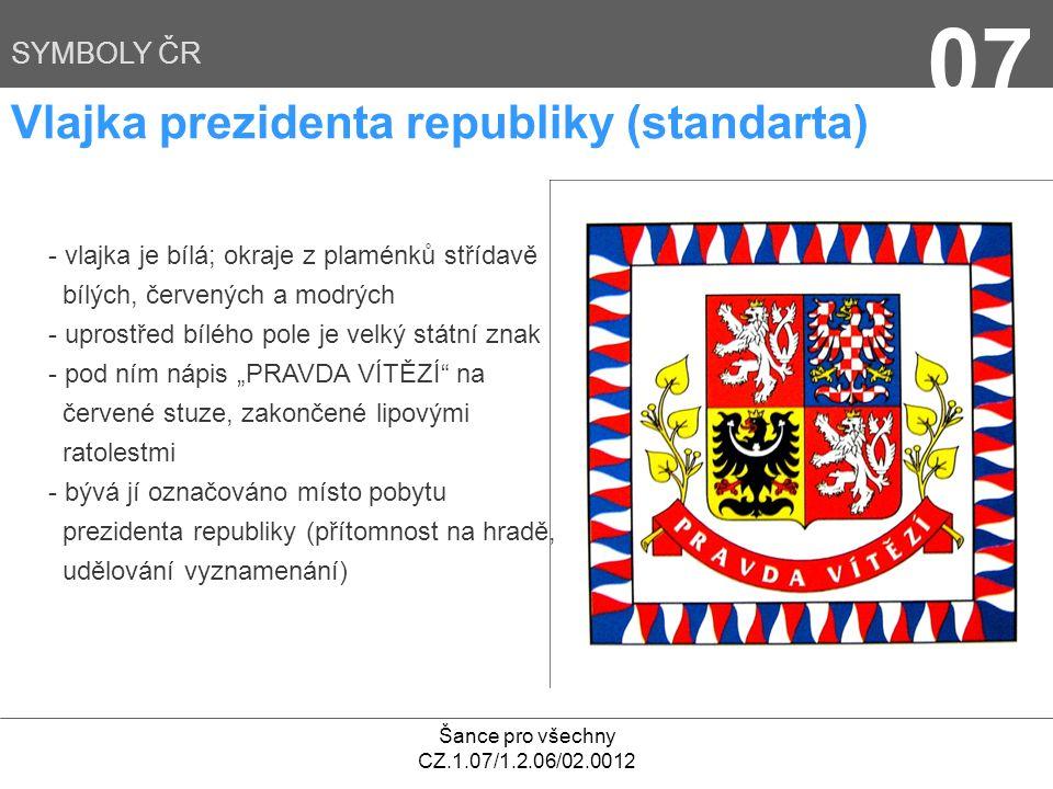 """Šance pro všechny CZ.1.07/1.2.06/02.0012 07 SYMBOLY ČR Vlajka prezidenta republiky (standarta) - vlajka je bílá; okraje z plaménků střídavě bílých, červených a modrých - uprostřed bílého pole je velký státní znak - pod ním nápis """"PRAVDA VÍTĚZÍ na červené stuze, zakončené lipovými ratolestmi - bývá jí označováno místo pobytu prezidenta republiky (přítomnost na hradě, udělování vyznamenání)"""
