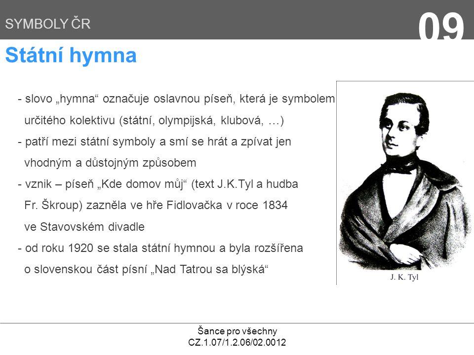 """Šance pro všechny CZ.1.07/1.2.06/02.0012 09 SYMBOLY ČR Státní hymna - slovo """"hymna označuje oslavnou píseň, která je symbolem určitého kolektivu (státní, olympijská, klubová, …) - patří mezi státní symboly a smí se hrát a zpívat jen vhodným a důstojným způsobem - vznik – píseň """"Kde domov můj (text J.K.Tyl a hudba Fr."""