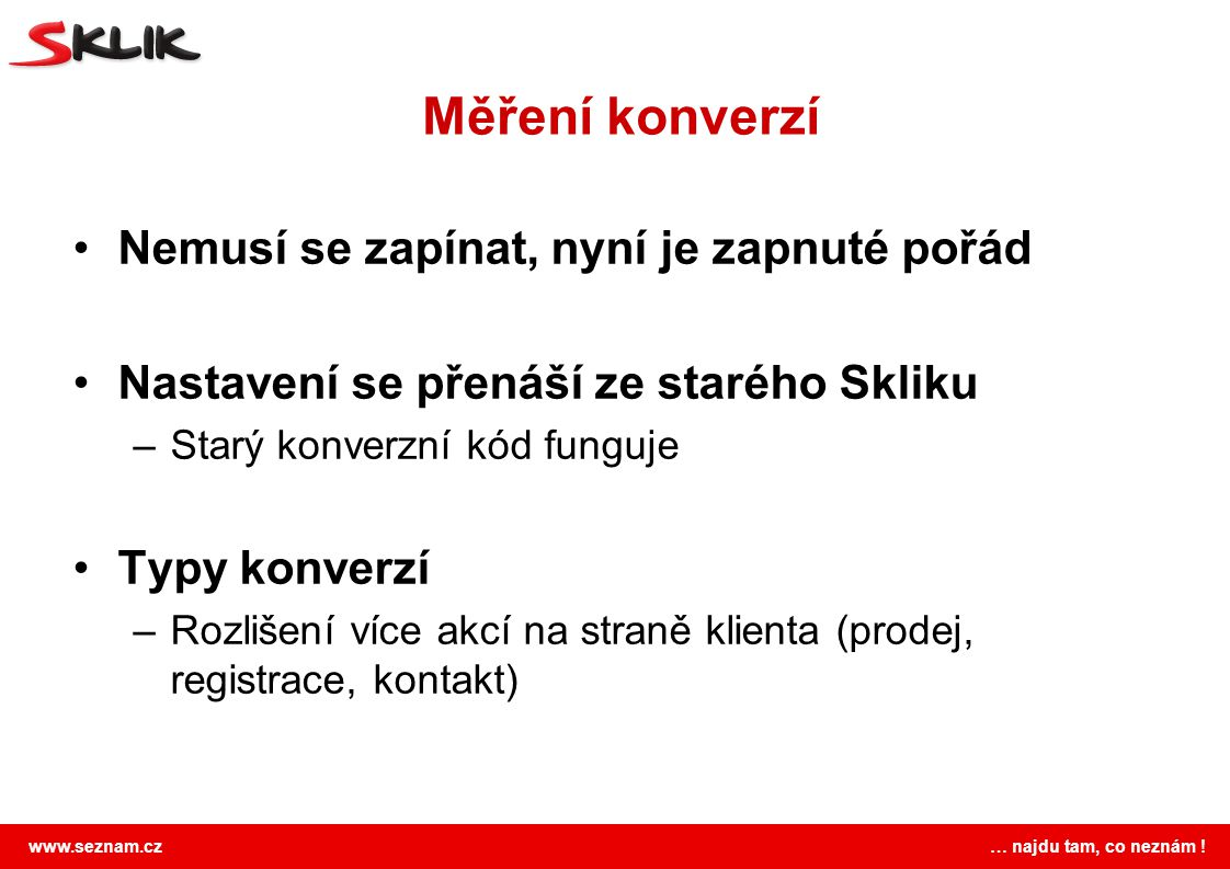 www.seznam.cz … najdu tam, co neznám ! Měření konverzí Nemusí se zapínat, nyní je zapnuté pořád Nastavení se přenáší ze starého Skliku –Starý konverzn