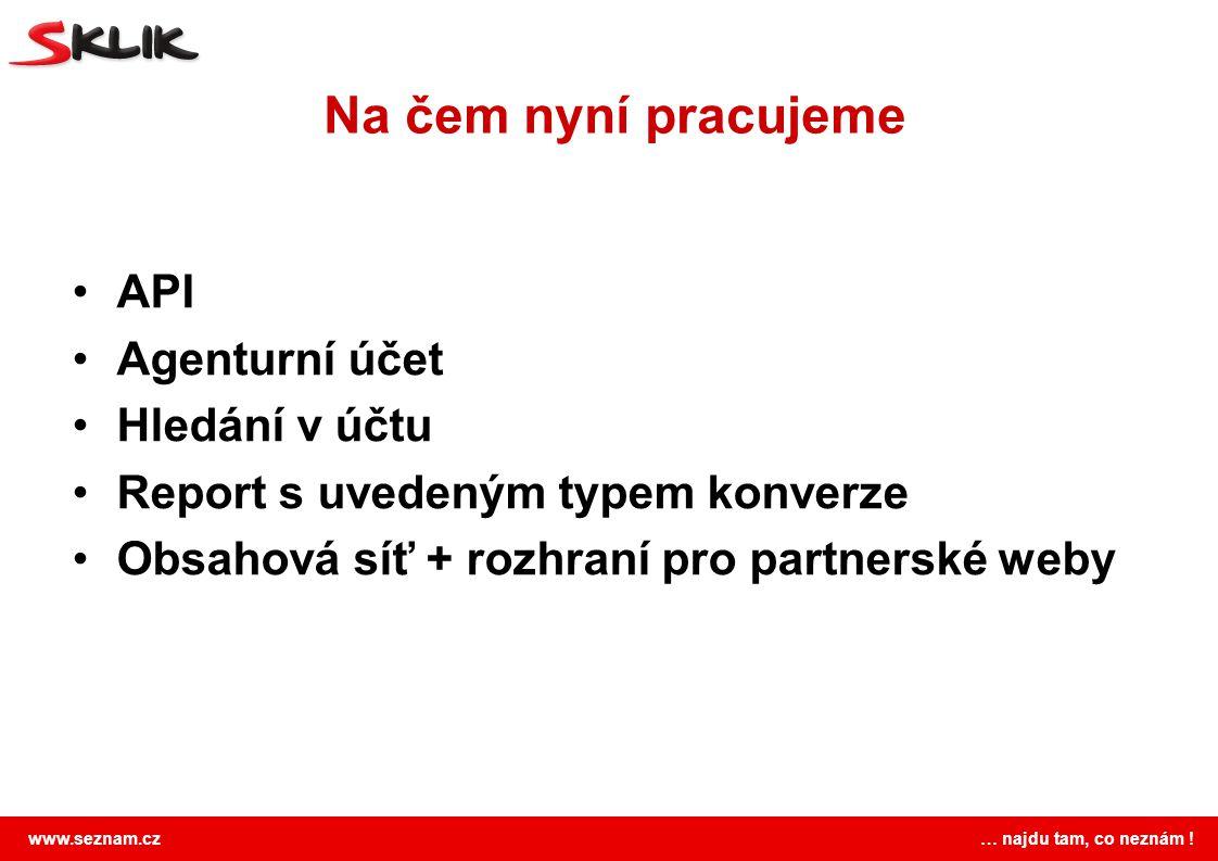 www.seznam.cz … najdu tam, co neznám ! Na čem nyní pracujeme API Agenturní účet Hledání v účtu Report s uvedeným typem konverze Obsahová síť + rozhran