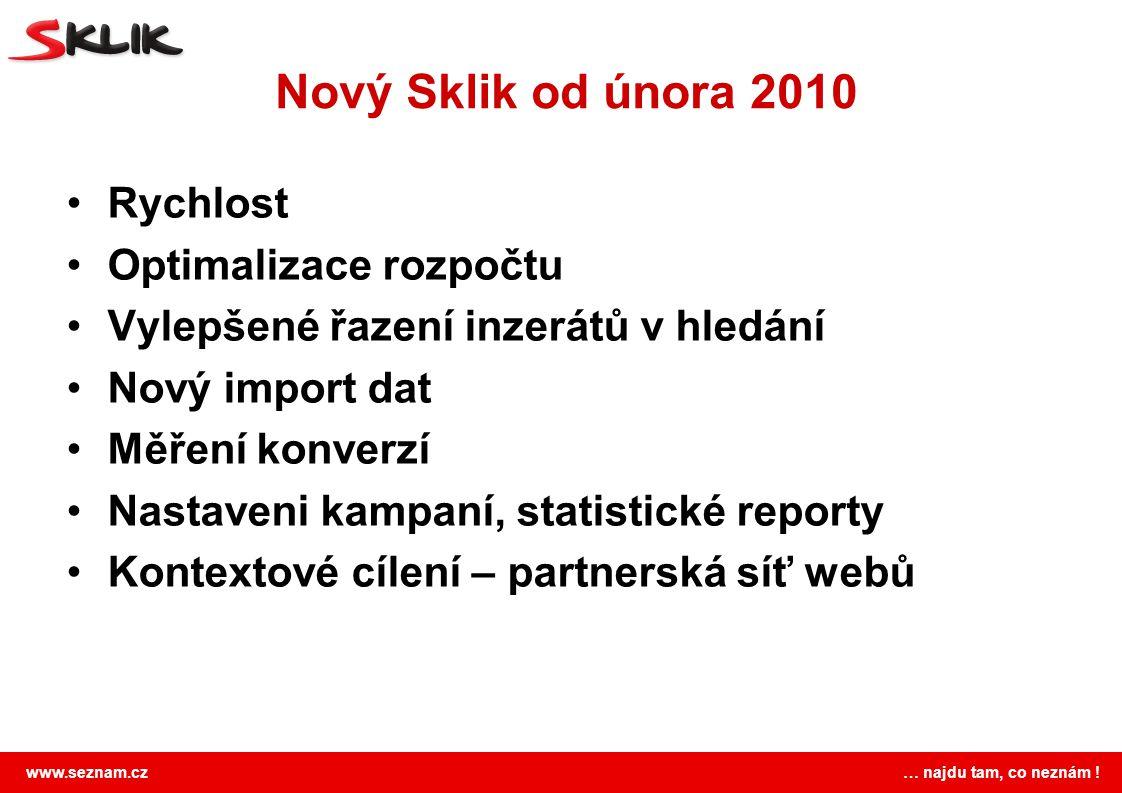 www.seznam.cz … najdu tam, co neznám ! Nový Sklik od února 2010 Rychlost Optimalizace rozpočtu Vylepšené řazení inzerátů v hledání Nový import dat Měř