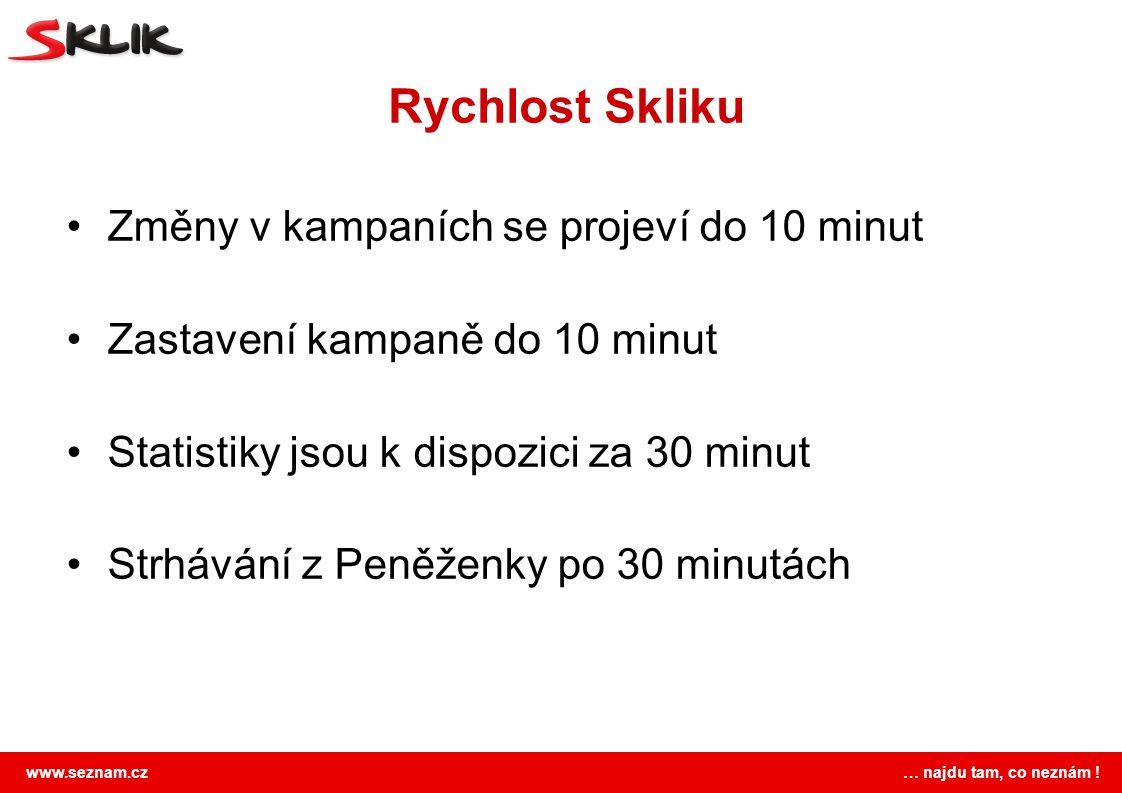www.seznam.cz … najdu tam, co neznám ! Rychlost Skliku Změny v kampaních se projeví do 10 minut Zastavení kampaně do 10 minut Statistiky jsou k dispoz