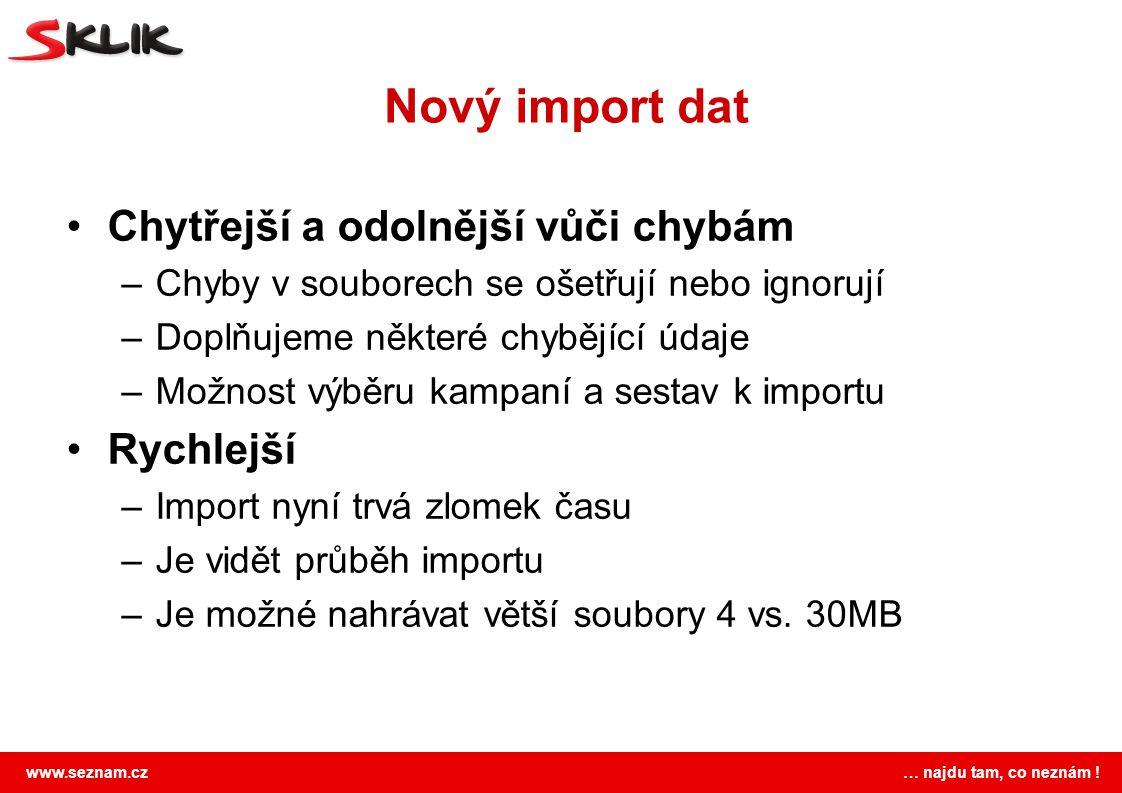 www.seznam.cz … najdu tam, co neznám ! Nový import dat Chytřejší a odolnější vůči chybám –Chyby v souborech se ošetřují nebo ignorují –Doplňujeme někt